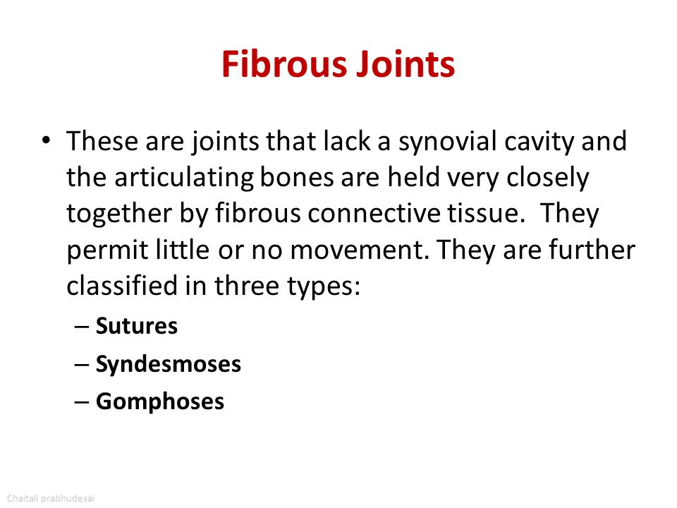 Fibrous Joints These are joints that lack a synovial cavity and the articulating bones are held very closely together by fibrous connective tissue. Th