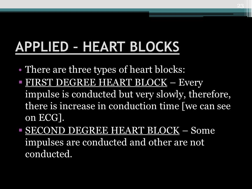 APPLIED – HEART BLOCKS There are three types of heart blocks:  FIRST DEGREE HEART BLOCK – Every impulse is conducted but very slowly, therefore, there is increase in conduction time [we can see on ECG].