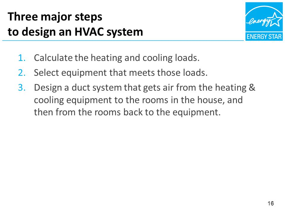 Three major steps to design an HVAC system 16 1.Calculate the heating and cooling loads. 2.Select equipment that meets those loads. 3.Design a duct sy