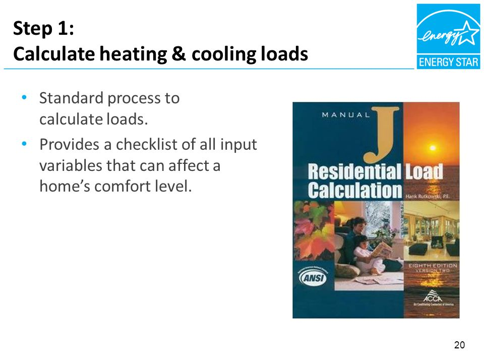 Step 1: Calculate heating & cooling loads Standard process to calculate loads. Provides a checklist of all input variables that can affect a home's co