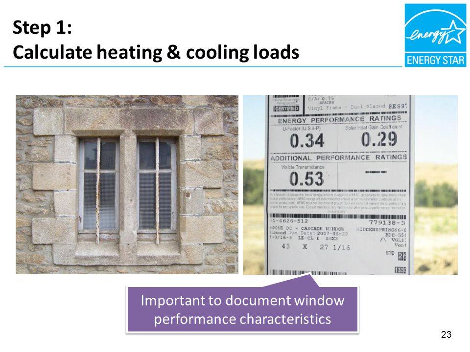 Step 1: Calculate heating & cooling loads Important to document window performance characteristics 23
