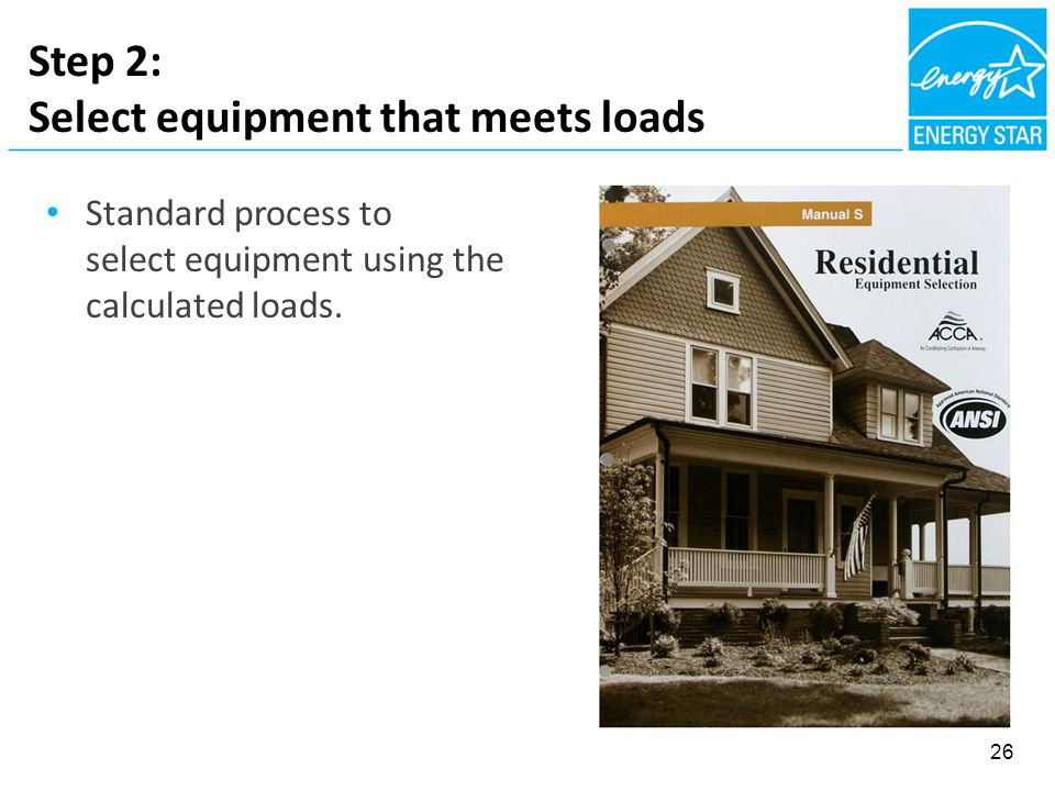 Step 2: Select equipment that meets loads Standard process to select equipment using the calculated loads. 26