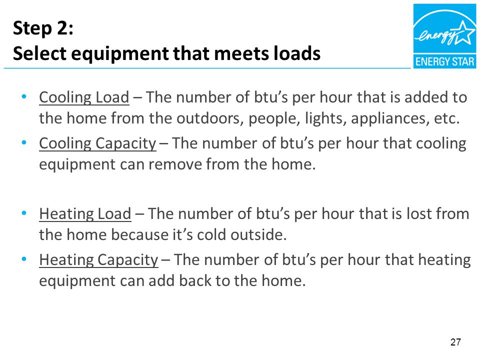 Step 2: Select equipment that meets loads Cooling Load – The number of btu's per hour that is added to the home from the outdoors, people, lights, appliances, etc.