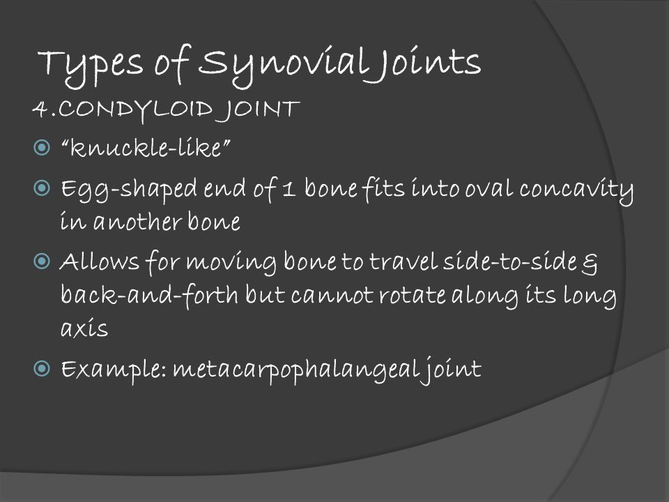Types of Synovial Joints 4.CONDYLOID JOINT  knuckle-like  Egg-shaped end of 1 bone fits into oval concavity in another bone  Allows for moving bone to travel side-to-side & back-and-forth but cannot rotate along its long axis  Example: metacarpophalangeal joint