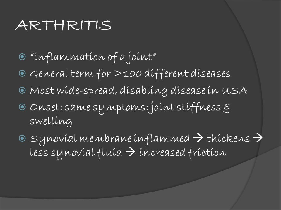 ARTHRITIS  inflammation of a joint  General term for >100 different diseases  Most wide-spread, disabling disease in USA  Onset: same symptoms: joint stiffness & swelling  Synovial membrane inflammed  thickens  less synovial fluid  increased friction
