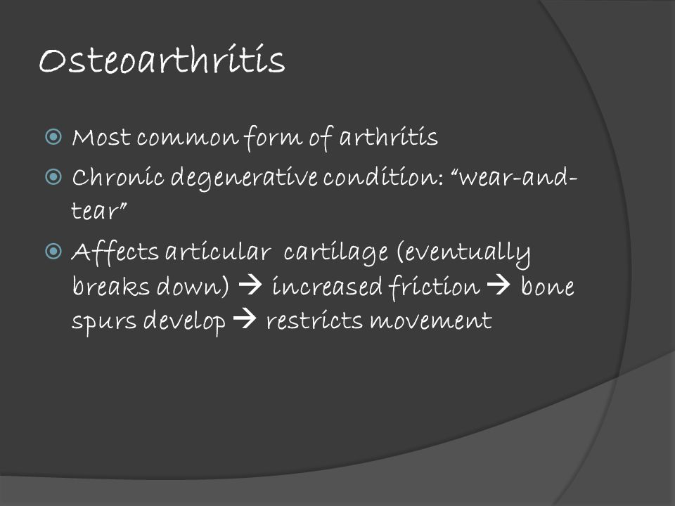 Osteoarthritis  Most common form of arthritis  Chronic degenerative condition: wear-and- tear  Affects articular cartilage (eventually breaks down)  increased friction  bone spurs develop  restricts movement