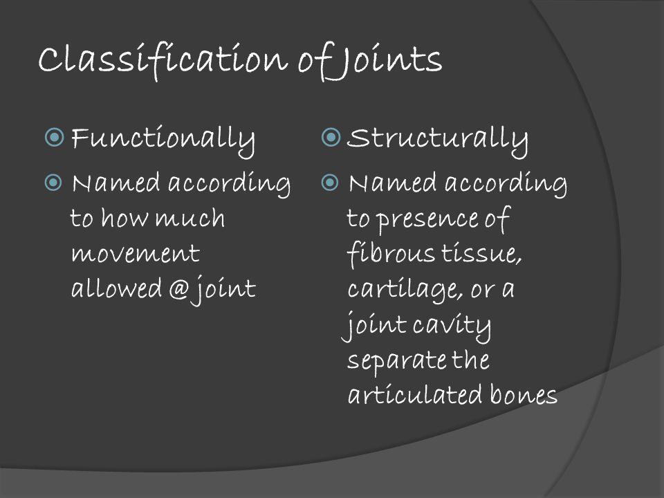 Classification of Joints  Functionally  Named according to how much movement allowed @ joint  Structurally  Named according to presence of fibrous tissue, cartilage, or a joint cavity separate the articulated bones