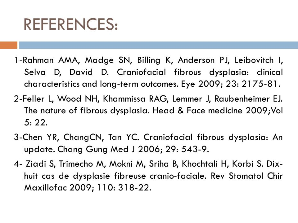 REFERENCES: 1-Rahman AMA, Madge SN, Billing K, Anderson PJ, Leibovitch I, Selva D, David D. Craniofacial fibrous dysplasia: clinical characteristics a