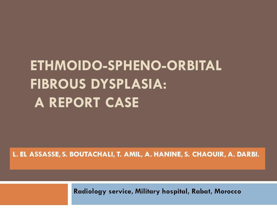 ETHMOIDO-SPHENO-ORBITAL FIBROUS DYSPLASIA: A REPORT CASE L. EL ASSASSE, S. BOUTACHALI, T. AMIL, A. HANINE, S. CHAOUIR, A. DARBI. Radiology service, Mi