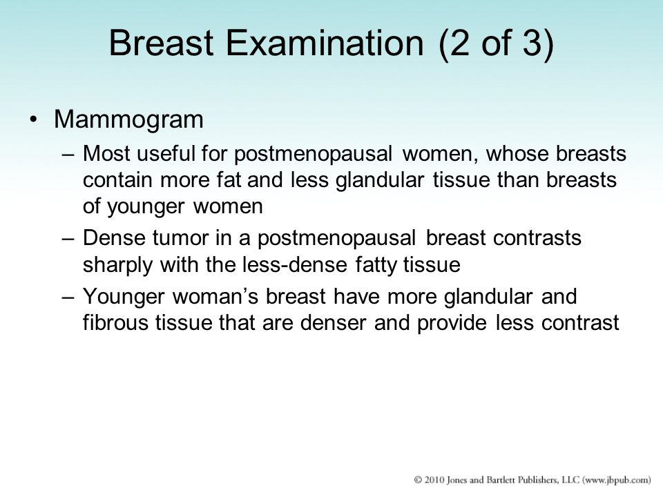 Breast Examination (2 of 3) Mammogram –Most useful for postmenopausal women, whose breasts contain more fat and less glandular tissue than breasts of
