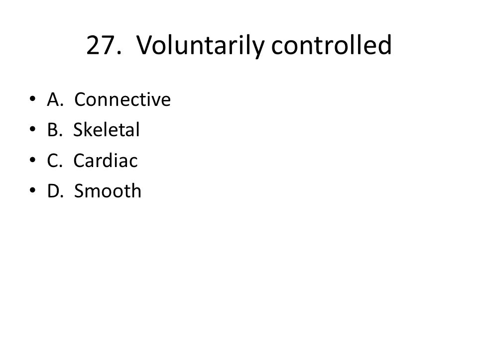 27. Voluntarily controlled A. Connective B. Skeletal C. Cardiac D. Smooth