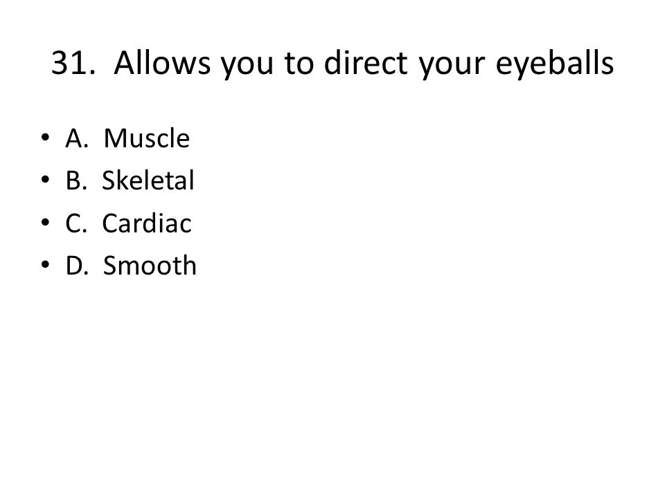31. Allows you to direct your eyeballs A. Muscle B. Skeletal C. Cardiac D. Smooth