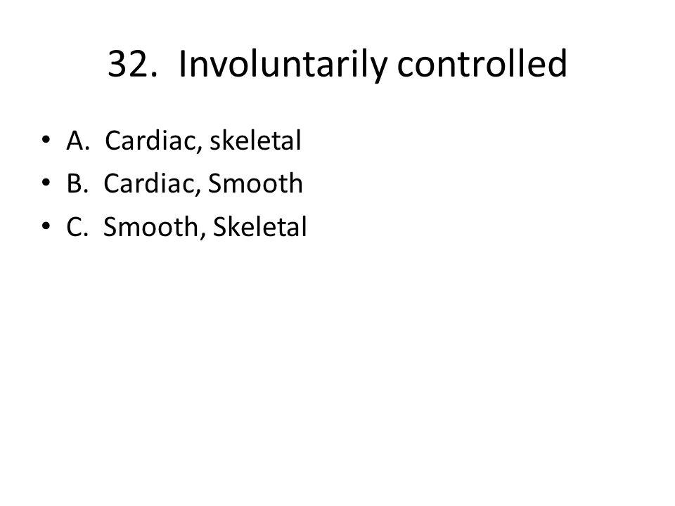 32. Involuntarily controlled A. Cardiac, skeletal B. Cardiac, Smooth C. Smooth, Skeletal