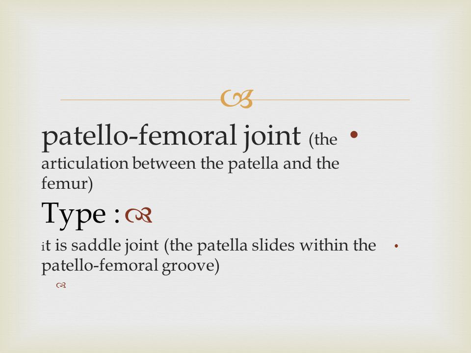  patello-femoral joint (the articulation between the patella and the femur)  Type : i t is saddle joint (the patella slides within the patello-femor