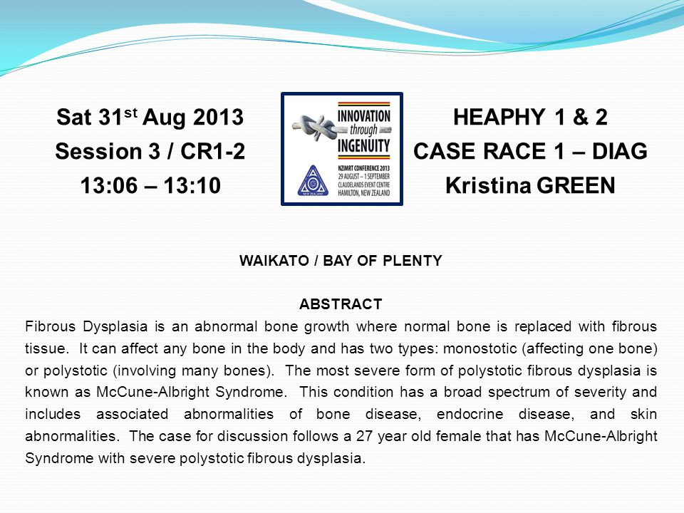 HEAPHY 1 & 2 CASE RACE 1 – DIAG Kristina GREEN Sat 31 st Aug 2013 Session 3 / CR1-2 13:06 – 13:10 WAIKATO / BAY OF PLENTY ABSTRACT Fibrous Dysplasia is an abnormal bone growth where normal bone is replaced with fibrous tissue.