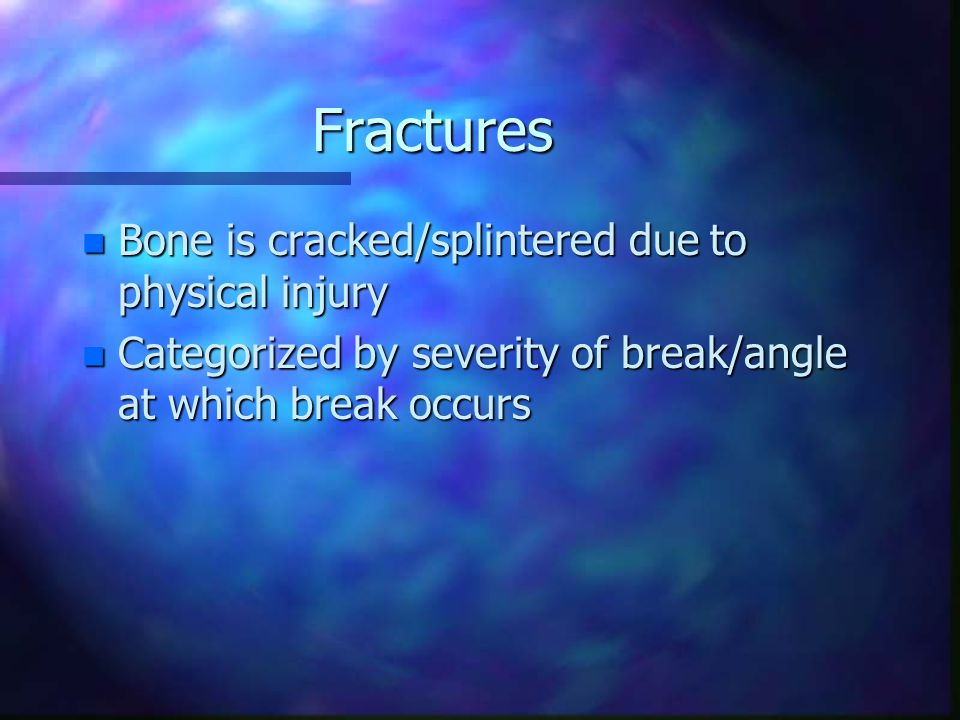 Fractures n Bone is cracked/splintered due to physical injury n Categorized by severity of break/angle at which break occurs