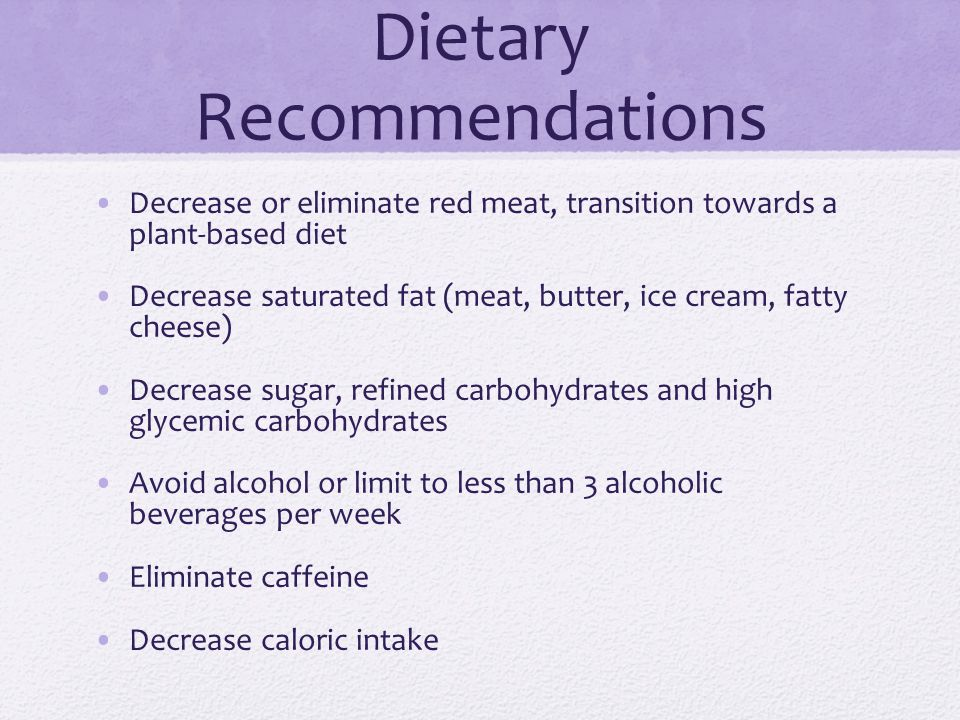 Dietary Recommendations Decrease or eliminate red meat, transition towards a plant-based diet Decrease saturated fat (meat, butter, ice cream, fatty c