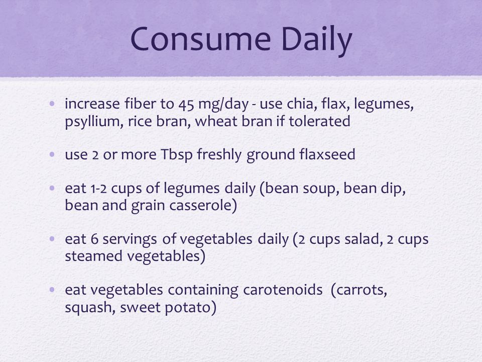 Consume Daily increase fiber to 45 mg/day - use chia, flax, legumes, psyllium, rice bran, wheat bran if tolerated use 2 or more Tbsp freshly ground fl