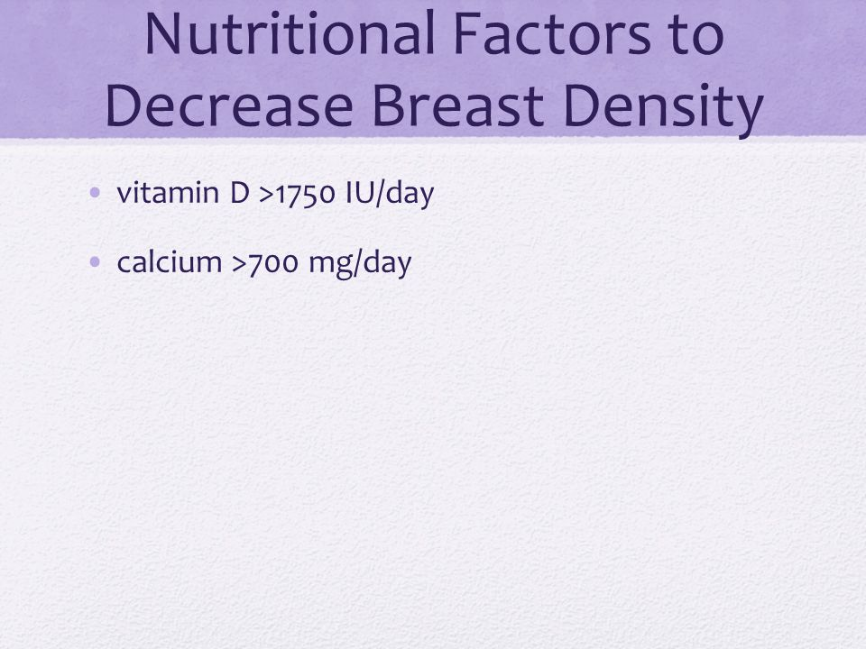 Nutritional Factors to Decrease Breast Density vitamin D >1750 IU/day calcium >700 mg/day