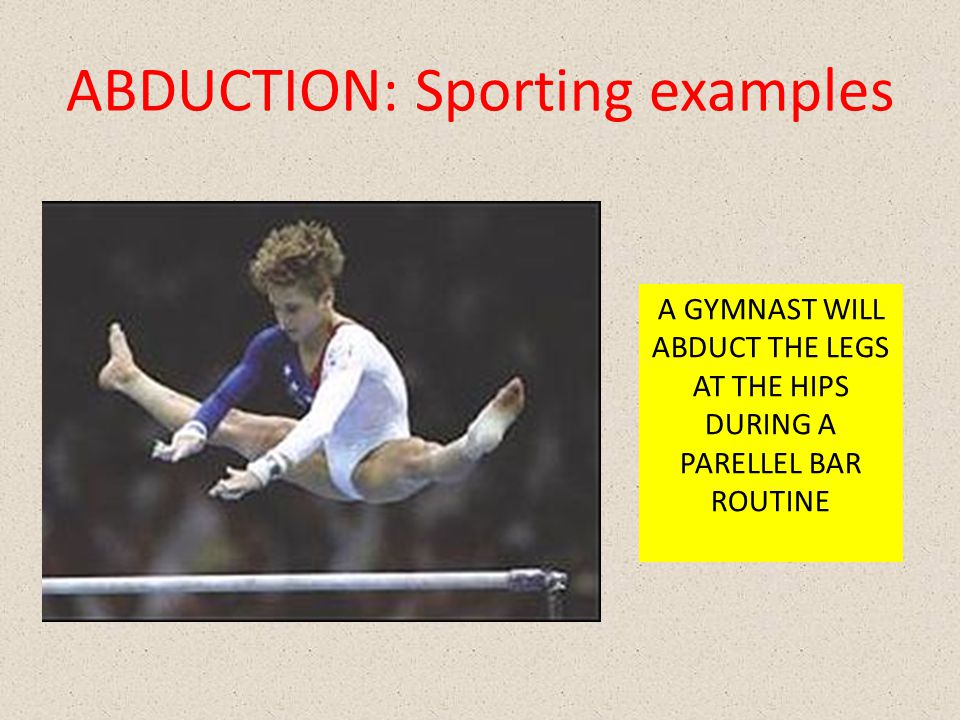ABDUCTION: Sporting examples A GYMNAST WILL ABDUCT THE LEGS AT THE HIPS DURING A PARELLEL BAR ROUTINE