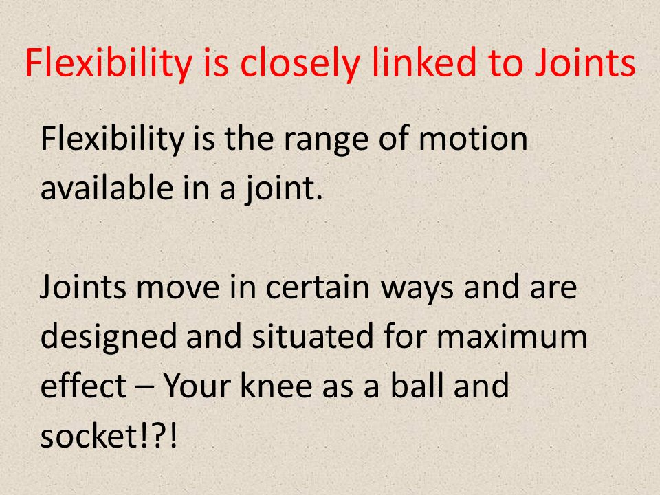 Flexibility is closely linked to Joints Flexibility is the range of motion available in a joint. Joints move in certain ways and are designed and situ