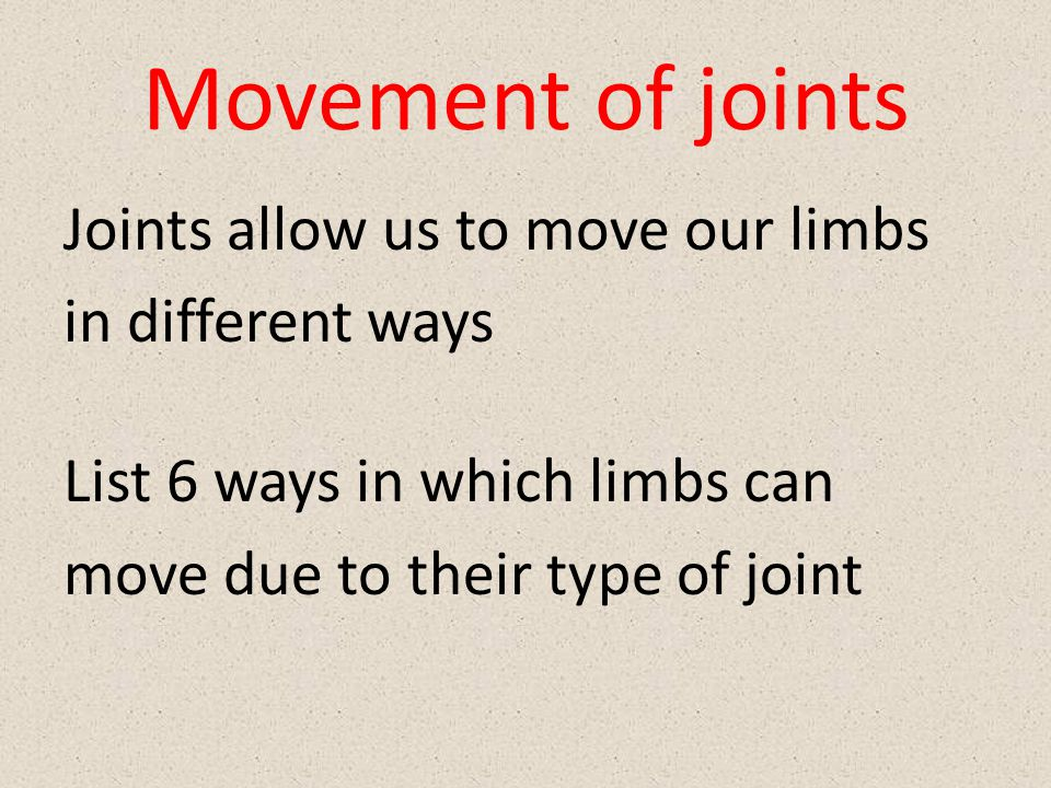 Movement of joints Joints allow us to move our limbs in different ways List 6 ways in which limbs can move due to their type of joint