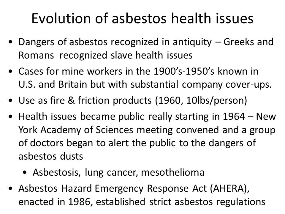 Dangers of asbestos recognized in antiquity – Greeks and Romans recognized slave health issues Cases for mine workers in the 1900's-1950's known in U.S.