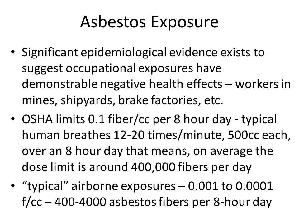Asbestos Exposure Significant epidemiological evidence exists to suggest occupational exposures have demonstrable negative health effects – workers in mines, shipyards, brake factories, etc.
