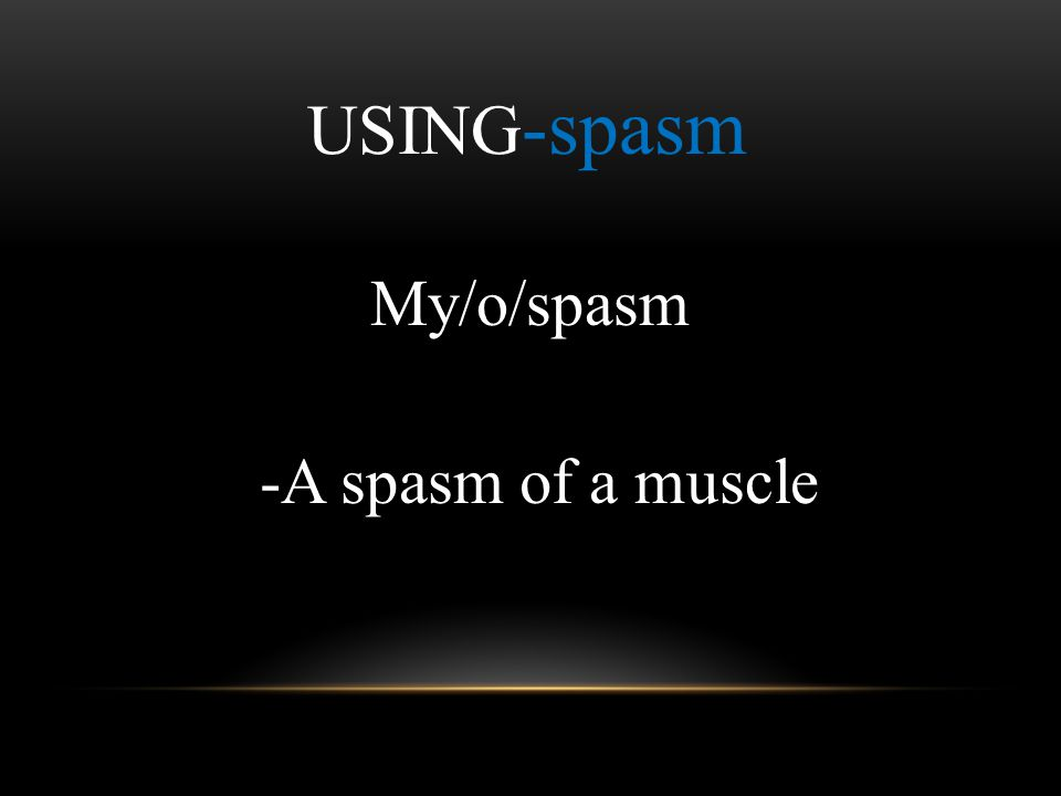 USING -spasm My/o/spasm -A spasm of a muscle