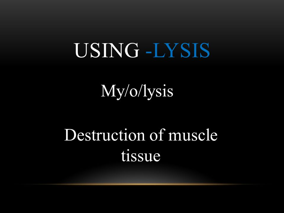 USING -LYSIS Destruction of muscle tissue My/o/lysis