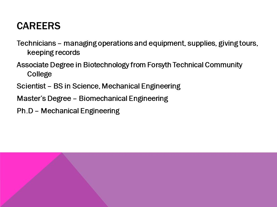 CAREERS Technicians – managing operations and equipment, supplies, giving tours, keeping records Associate Degree in Biotechnology from Forsyth Techni