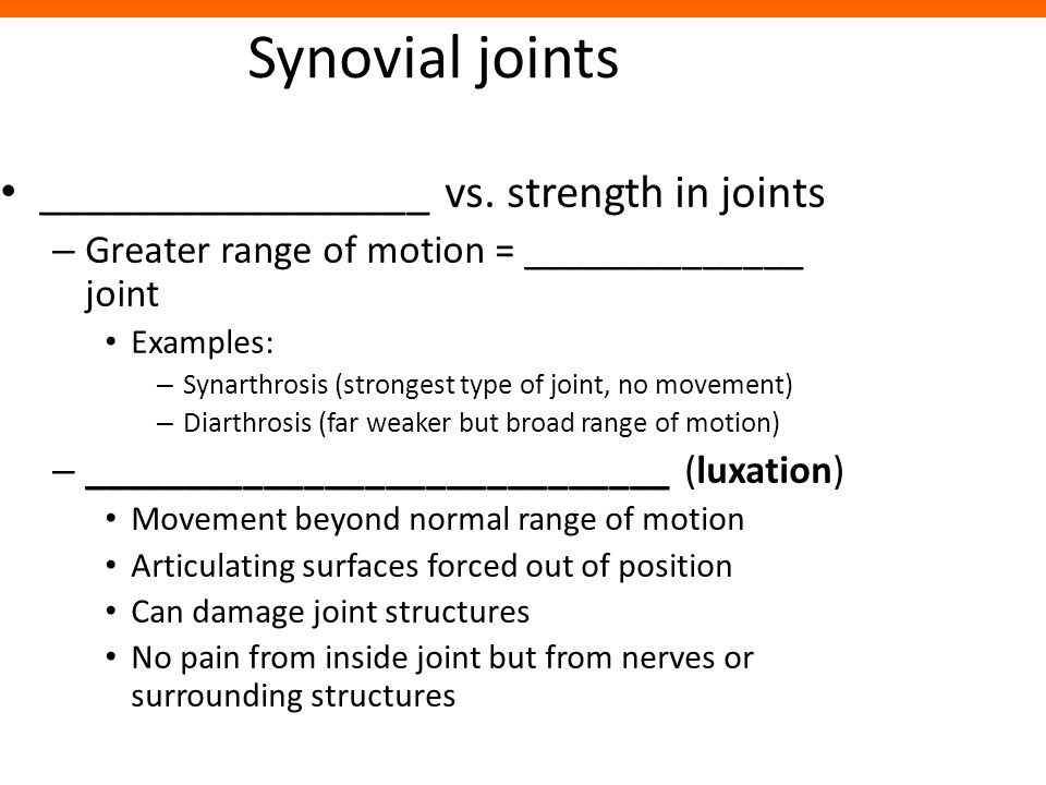 Synovial joints _________________ vs. strength in joints – Greater range of motion = ______________ joint Examples: – Synarthrosis (strongest type of