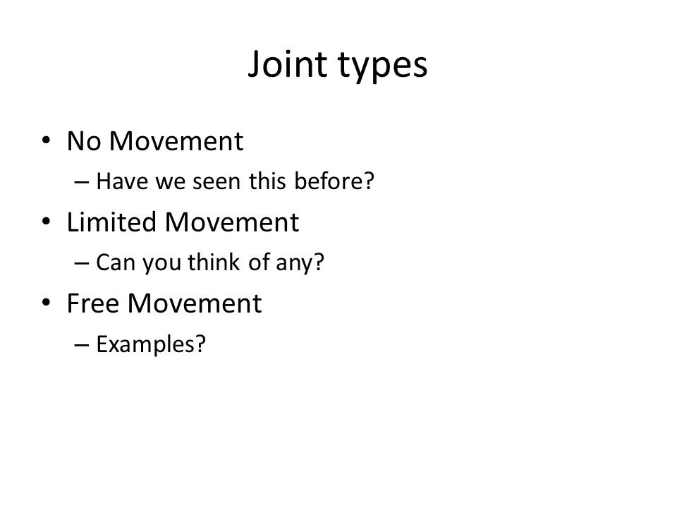 Joint types No Movement – Have we seen this before? Limited Movement – Can you think of any? Free Movement – Examples?