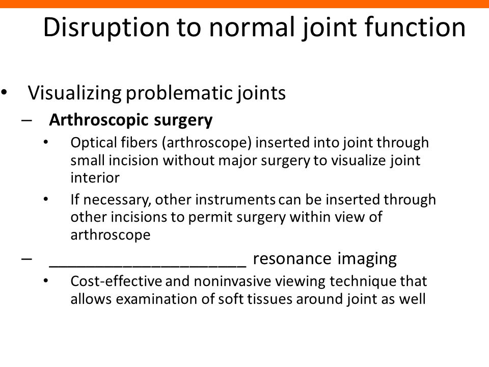 Disruption to normal joint function Visualizing problematic joints – Arthroscopic surgery Optical fibers (arthroscope) inserted into joint through sma