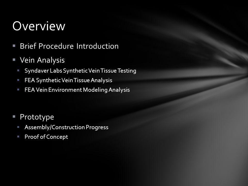  Brief Procedure Introduction  Vein Analysis  Syndaver Labs Synthetic Vein Tissue Testing  FEA Synthetic Vein Tissue Analysis  FEA Vein Environment Modeling Analysis  Prototype  Assembly/Construction Progress  Proof of Concept Overview
