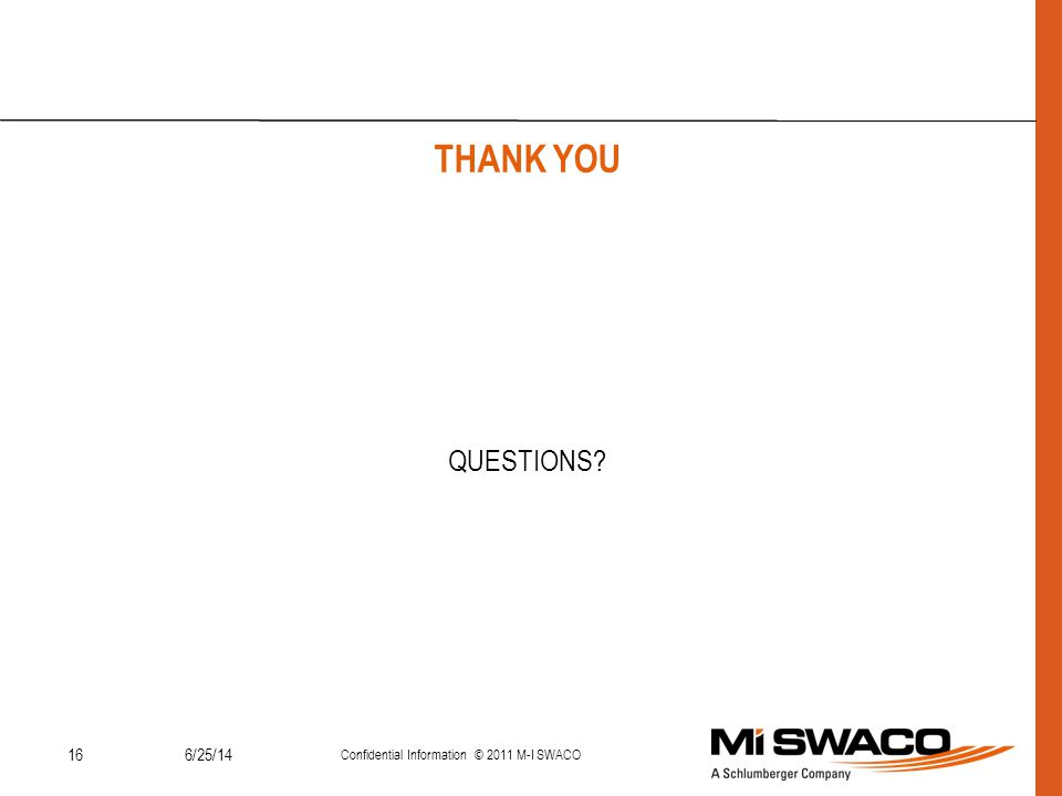 166/25/14 Confidential Information © 2011 M-I SWACO THANK YOU QUESTIONS?