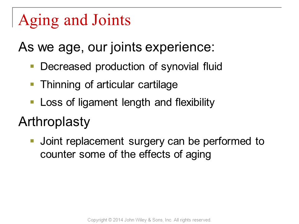 As we age, our joints experience:  Decreased production of synovial fluid  Thinning of articular cartilage  Loss of ligament length and flexibility