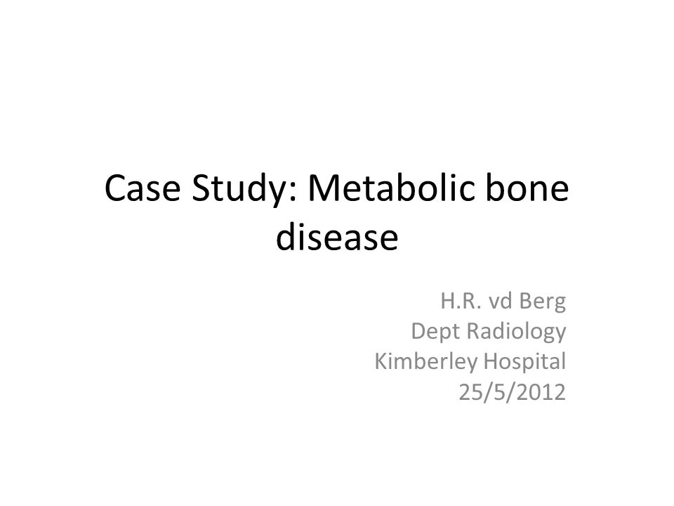 Case Study: Metabolic bone disease H.R. vd Berg Dept Radiology Kimberley Hospital 25/5/2012
