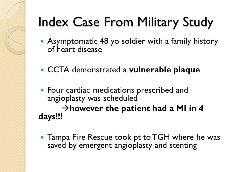 Index Case From Military Study Asymptomatic 48 yo soldier with a family history of heart disease CCTA demonstrated a vulnerable plaque Four cardiac medications prescribed and angioplasty was scheduled  however the patient had a MI in 4 days!!.
