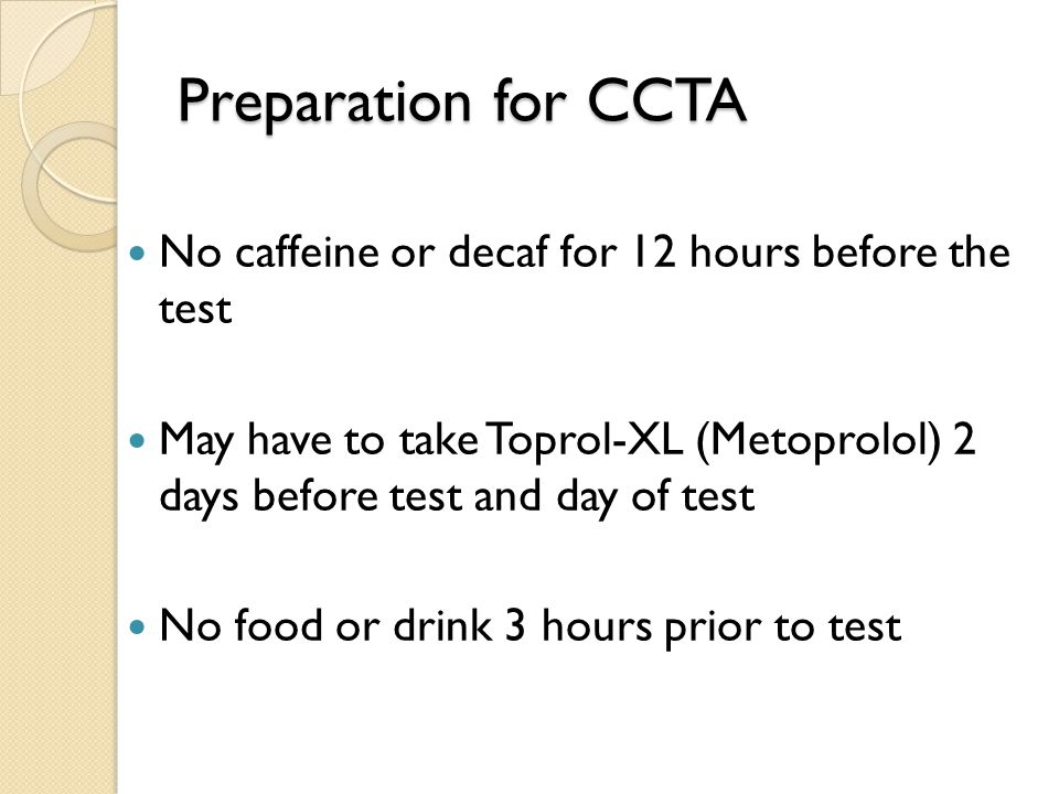 Preparation for CCTA No caffeine or decaf for 12 hours before the test May have to take Toprol-XL (Metoprolol) 2 days before test and day of test No food or drink 3 hours prior to test
