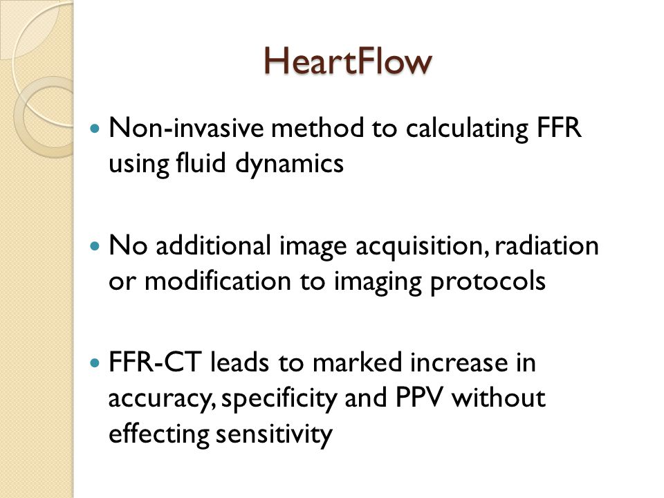HeartFlow Non-invasive method to calculating FFR using fluid dynamics No additional image acquisition, radiation or modification to imaging protocols