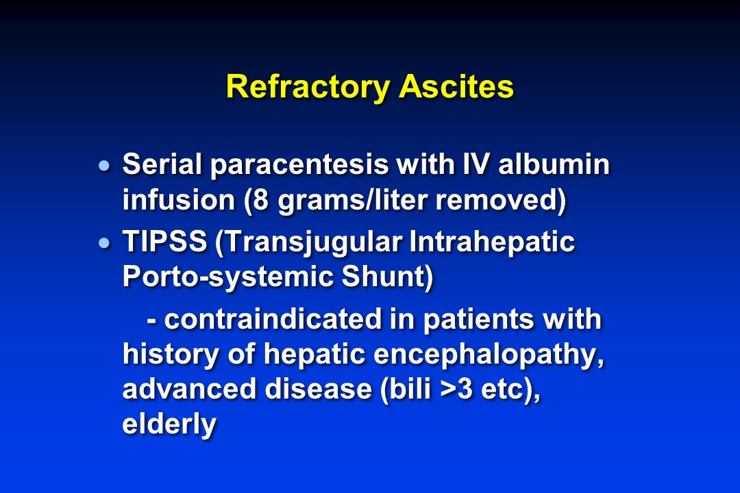 Refractory Ascites  Serial paracentesis with IV albumin infusion (8 grams/liter removed)  TIPSS (Transjugular Intrahepatic Porto-systemic Shunt) - c