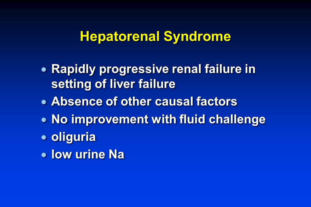 Hepatorenal Syndrome  Rapidly progressive renal failure in setting of liver failure  Absence of other causal factors  No improvement with fluid challenge  oliguria  low urine Na  Rapidly progressive renal failure in setting of liver failure  Absence of other causal factors  No improvement with fluid challenge  oliguria  low urine Na