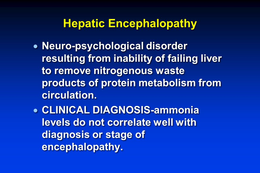 Hepatic Encephalopathy  Neuro-psychological disorder resulting from inability of failing liver to remove nitrogenous waste products of protein metabolism from circulation.