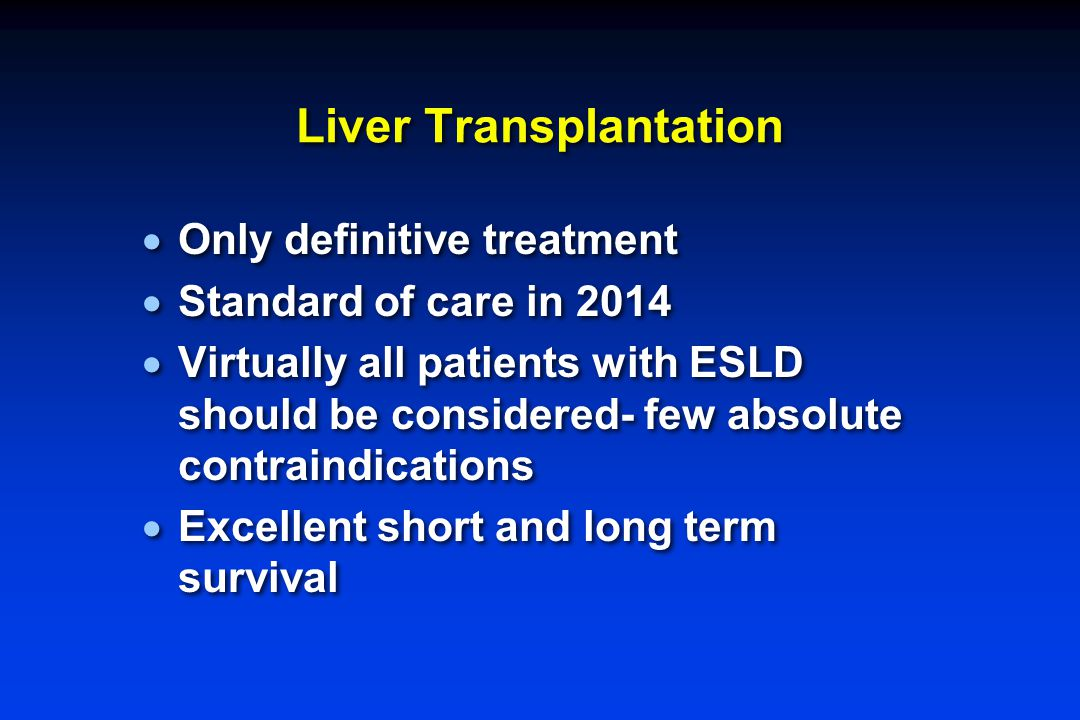 Liver Transplantation  Only definitive treatment  Standard of care in 2014  Virtually all patients with ESLD should be considered- few absolute con