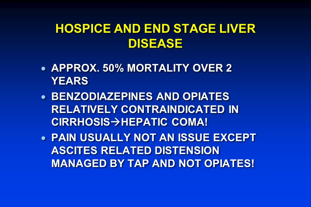 HOSPICE AND END STAGE LIVER DISEASE  APPROX. 50% MORTALITY OVER 2 YEARS  BENZODIAZEPINES AND OPIATES RELATIVELY CONTRAINDICATED IN CIRRHOSIS  HEPAT