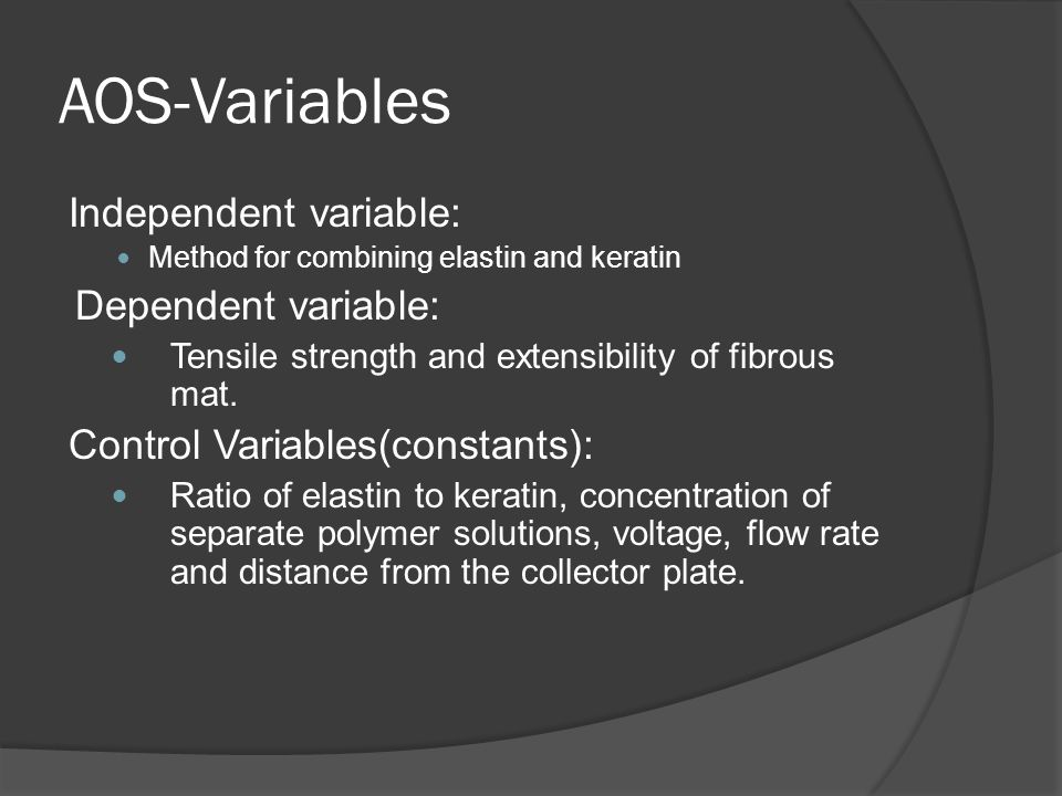 AOS-Variables Independent variable: Method for combining elastin and keratin Dependent variable: Tensile strength and extensibility of fibrous mat.