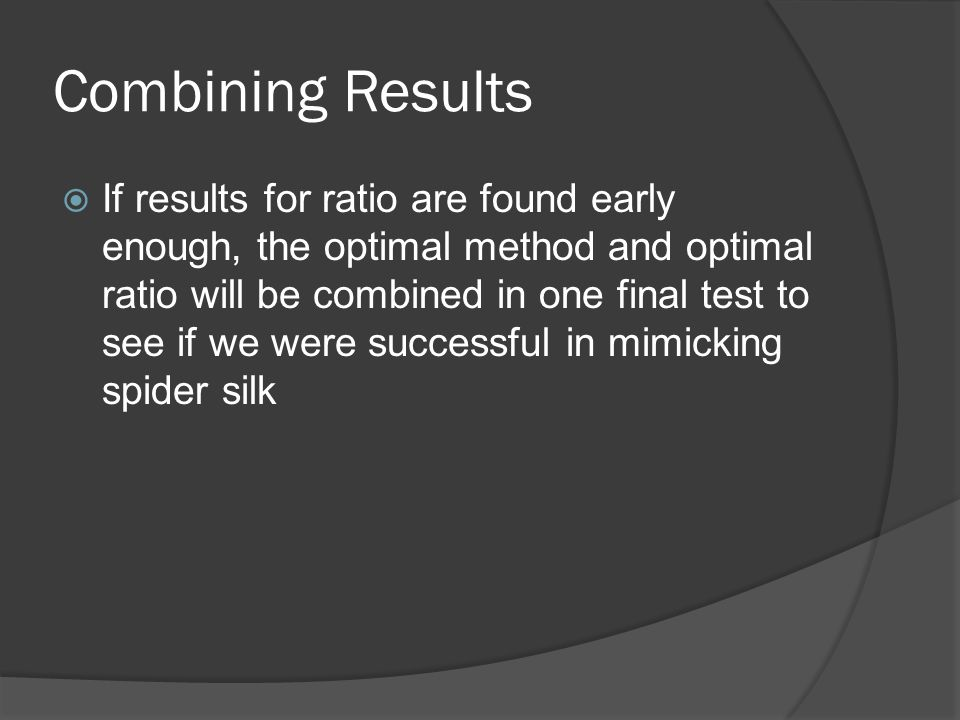 Combining Results  If results for ratio are found early enough, the optimal method and optimal ratio will be combined in one final test to see if we were successful in mimicking spider silk