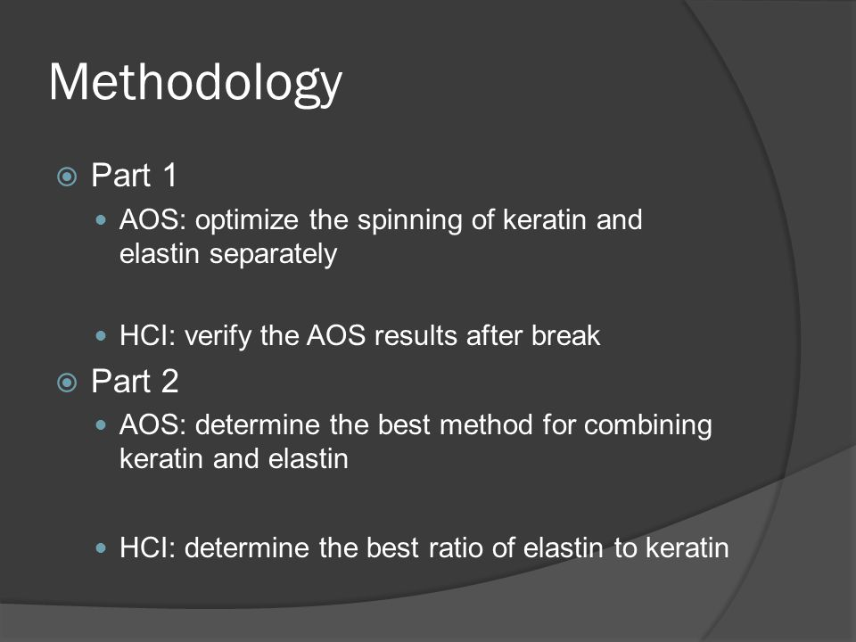 Methodology  Part 1 AOS: optimize the spinning of keratin and elastin separately HCI: verify the AOS results after break  Part 2 AOS: determine the