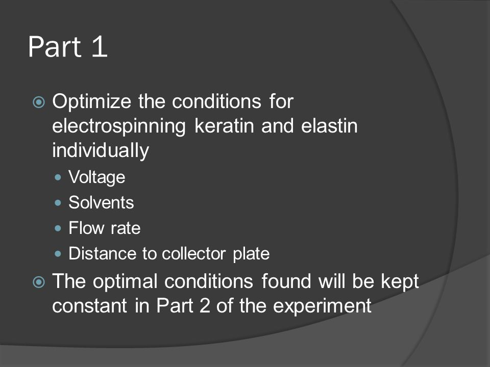 Part 1  Optimize the conditions for electrospinning keratin and elastin individually Voltage Solvents Flow rate Distance to collector plate  The opt